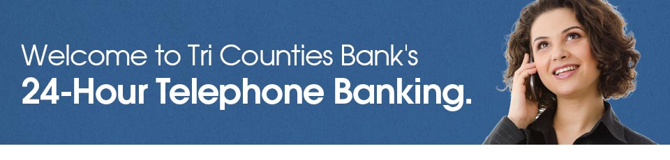 Welcome to Tri Counties Bank's 24-Hour Telephone Banking.